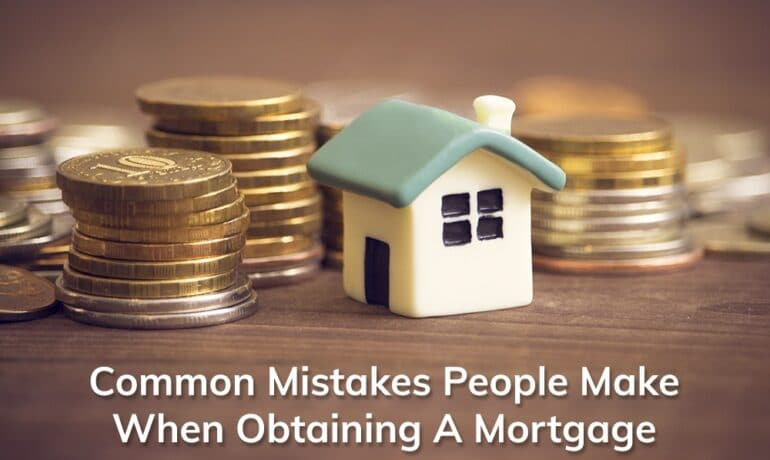 Common Mistakes Made When Obtaining A Mortgage